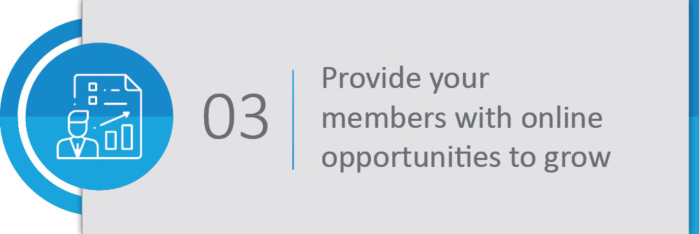 Provide your members with online opportunities to grow.